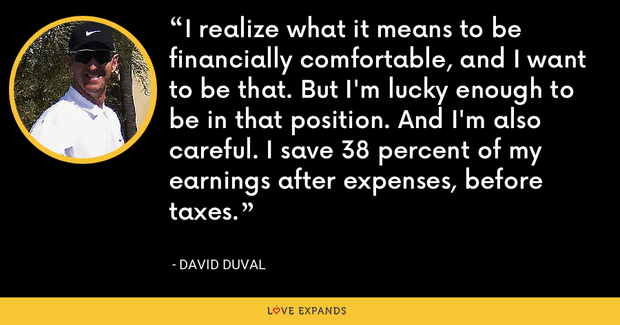 I realize what it means to be financially comfortable, and I want to be that. But I'm lucky enough to be in that position. And I'm also careful. I save 38 percent of my earnings after expenses, before taxes. - David Duval