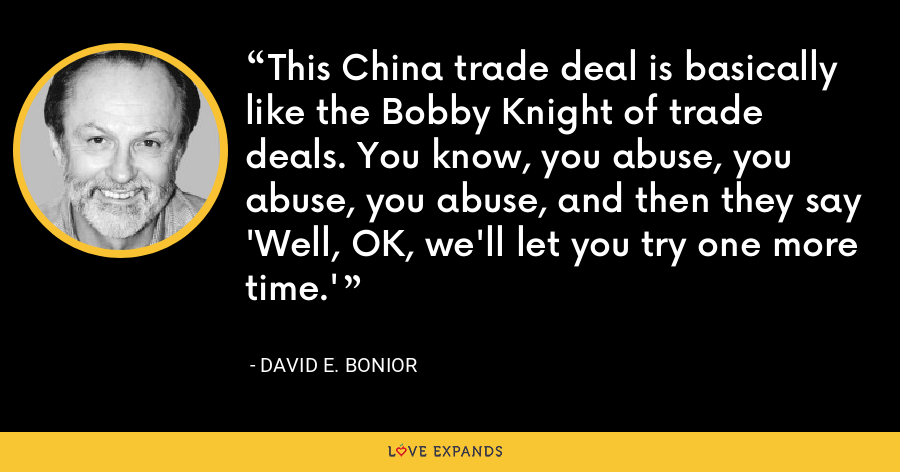 This China trade deal is basically like the Bobby Knight of trade deals. You know, you abuse, you abuse, you abuse, and then they say 'Well, OK, we'll let you try one more time.' - David E. Bonior
