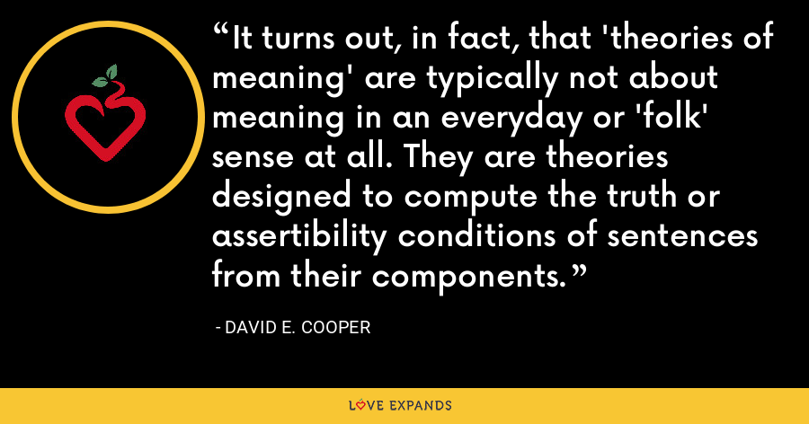 It turns out, in fact, that 'theories of meaning' are typically not about meaning in an everyday or 'folk' sense at all. They are theories designed to compute the truth or assertibility conditions of sentences from their components. - David E. Cooper