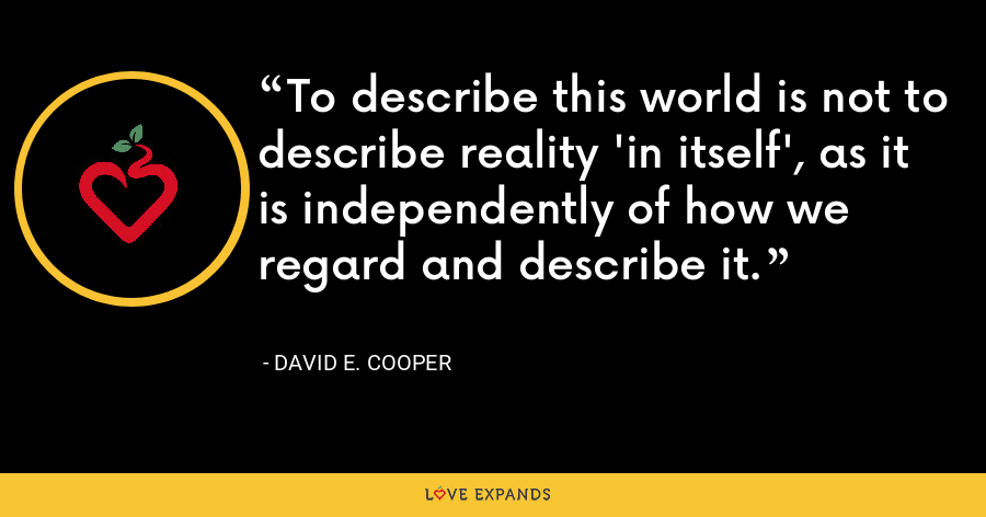 To describe this world is not to describe reality 'in itself', as it is independently of how we regard and describe it. - David E. Cooper