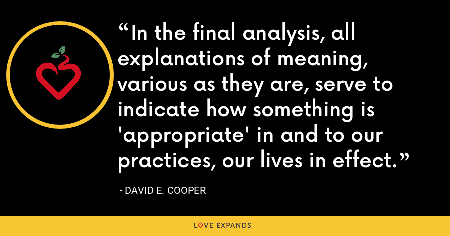 In the final analysis, all explanations of meaning, various as they are, serve to indicate how something is 'appropriate' in and to our practices, our lives in effect. - David E. Cooper