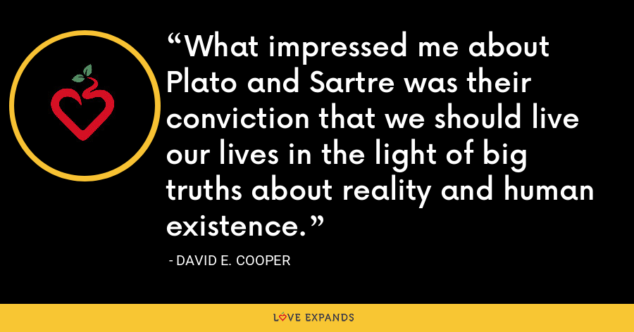 What impressed me about Plato and Sartre was their conviction that we should live our lives in the light of big truths about reality and human existence. - David E. Cooper