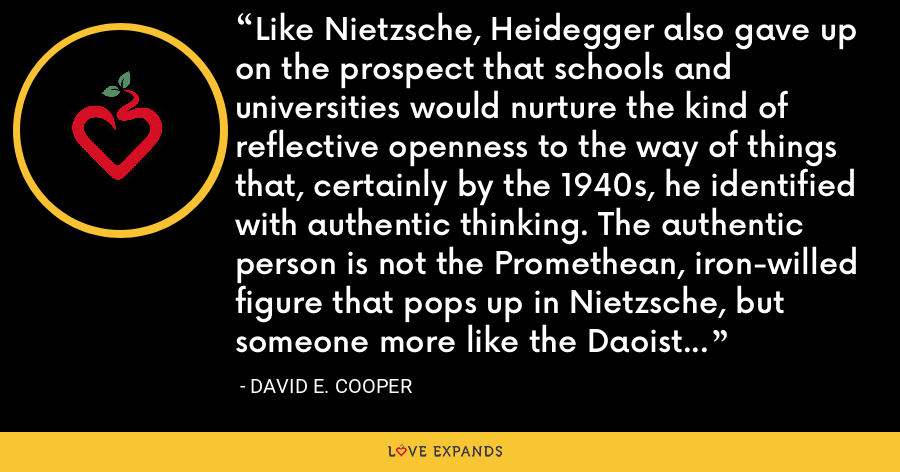Like Nietzsche, Heidegger also gave up on the prospect that schools and universities would nurture the kind of reflective openness to the way of things that, certainly by the 1940s, he identified with authentic thinking. The authentic person is not the Promethean, iron-willed figure that pops up in Nietzsche, but someone more like the Daoist sages whom Heidegger admired. - David E. Cooper