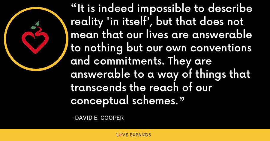 It is indeed impossible to describe reality 'in itself', but that does not mean that our lives are answerable to nothing but our own conventions and commitments. They are answerable to a way of things that transcends the reach of our conceptual schemes. - David E. Cooper
