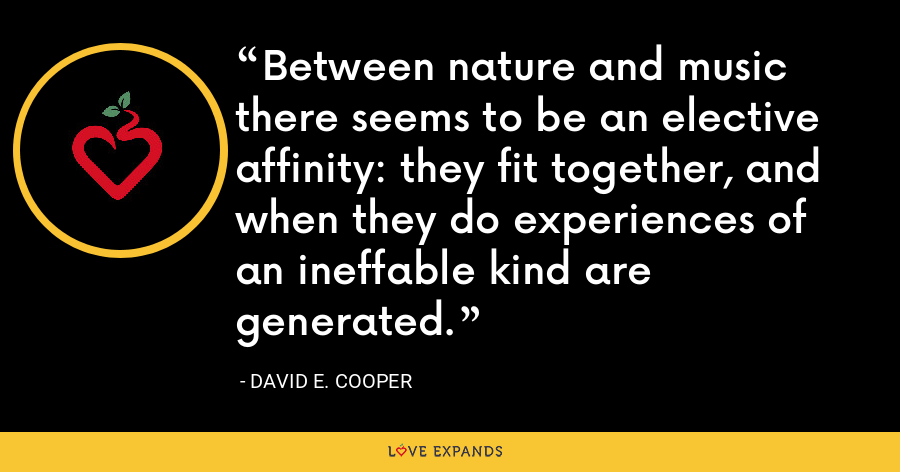 Between nature and music there seems to be an elective affinity: they fit together, and when they do experiences of an ineffable kind are generated. - David E. Cooper