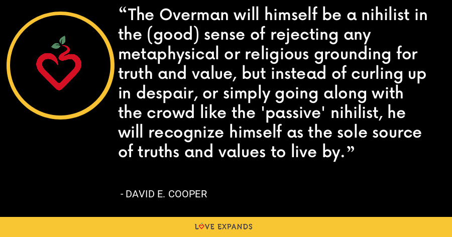 The Overman will himself be a nihilist in the (good) sense of rejecting any metaphysical or religious grounding for truth and value, but instead of curling up in despair, or simply going along with the crowd like the 'passive' nihilist, he will recognize himself as the sole source of truths and values to live by. - David E. Cooper