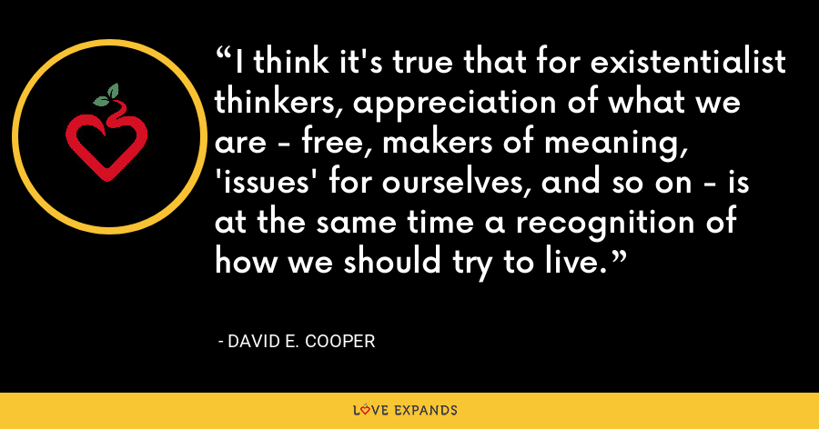 I think it's true that for existentialist thinkers, appreciation of what we are - free, makers of meaning, 'issues' for ourselves, and so on - is at the same time a recognition of how we should try to live. - David E. Cooper