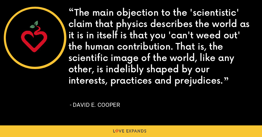 The main objection to the 'scientistic' claim that physics describes the world as it is in itself is that you 'can't weed out' the human contribution. That is, the scientific image of the world, like any other, is indelibly shaped by our interests, practices and prejudices. - David E. Cooper