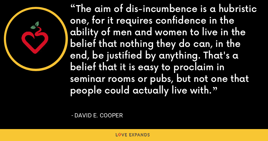 The aim of dis-incumbence is a hubristic one, for it requires confidence in the ability of men and women to live in the belief that nothing they do can, in the end, be justified by anything. That's a belief that it is easy to proclaim in seminar rooms or pubs, but not one that people could actually live with. - David E. Cooper