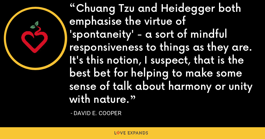 Chuang Tzu and Heidegger both emphasise the virtue of 'spontaneity' - a sort of mindful responsiveness to things as they are. It's this notion, I suspect, that is the best bet for helping to make some sense of talk about harmony or unity with nature. - David E. Cooper