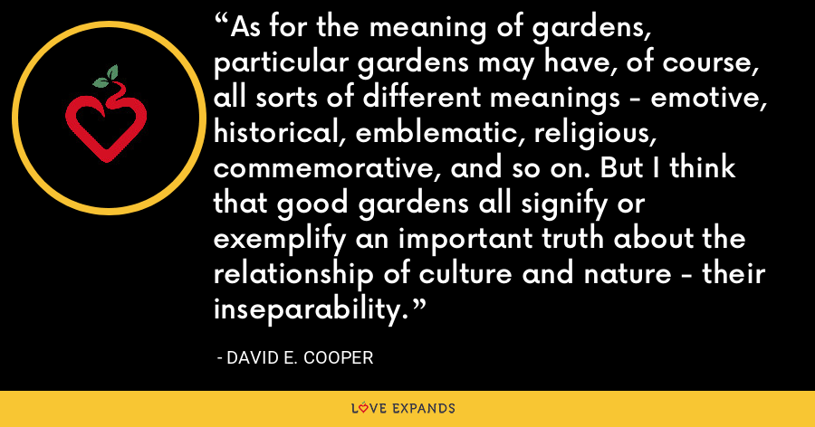 As for the meaning of gardens, particular gardens may have, of course, all sorts of different meanings - emotive, historical, emblematic, religious, commemorative, and so on. But I think that good gardens all signify or exemplify an important truth about the relationship of culture and nature - their inseparability. - David E. Cooper