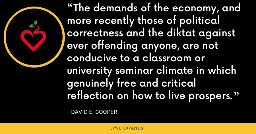 The demands of the economy, and more recently those of political correctness and the diktat against ever offending anyone, are not conducive to a classroom or university seminar climate in which genuinely free and critical reflection on how to live prospers. - David E. Cooper