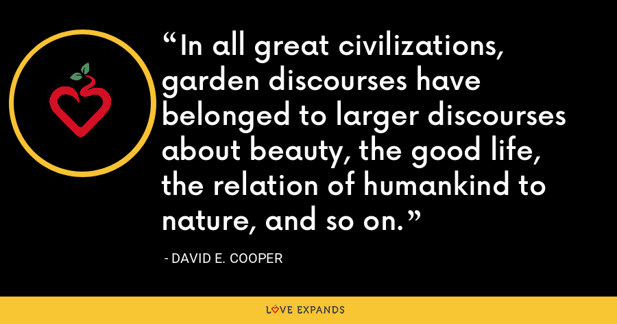 In all great civilizations, garden discourses have belonged to larger discourses about beauty, the good life, the relation of humankind to nature, and so on. - David E. Cooper