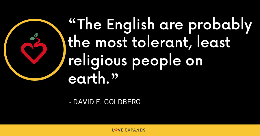 The English are probably the most tolerant, least religious people on earth. - David E. Goldberg