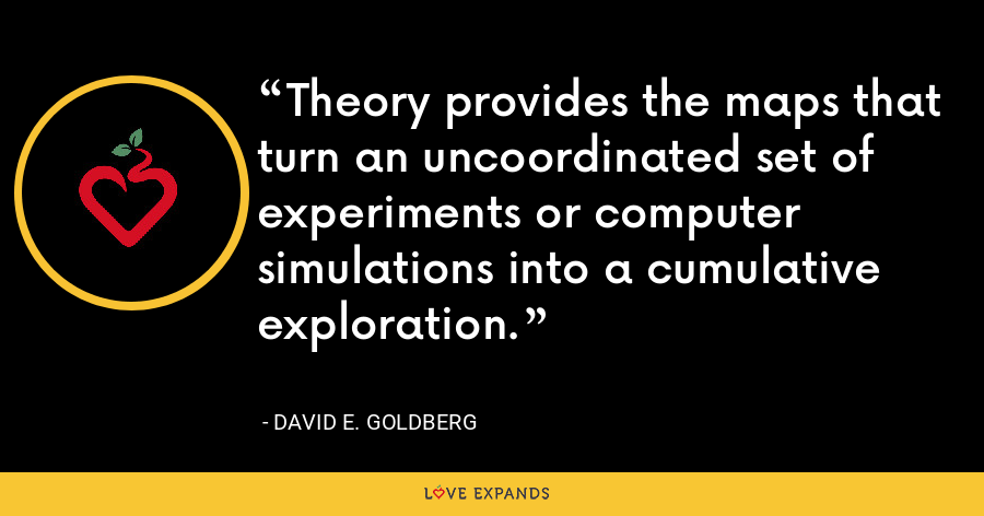 Theory provides the maps that turn an uncoordinated set of experiments or computer simulations into a cumulative exploration. - David E. Goldberg