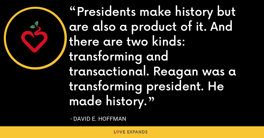 Presidents make history but are also a product of it. And there are two kinds: transforming and transactional. Reagan was a transforming president. He made history. - David E. Hoffman