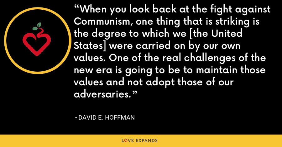 When you look back at the fight against Communism, one thing that is striking is the degree to which we [the United States] were carried on by our own values. One of the real challenges of the new era is going to be to maintain those values and not adopt those of our adversaries. - David E. Hoffman