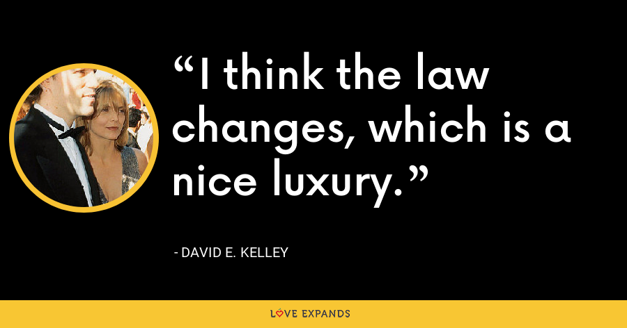 I think the law changes, which is a nice luxury. - David E. Kelley