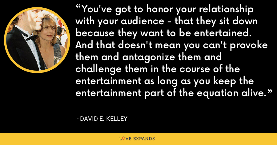 You've got to honor your relationship with your audience - that they sit down because they want to be entertained. And that doesn't mean you can't provoke them and antagonize them and challenge them in the course of the entertainment as long as you keep the entertainment part of the equation alive. - David E. Kelley