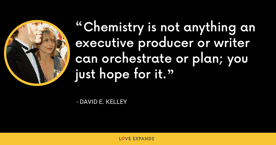 Chemistry is not anything an executive producer or writer can orchestrate or plan; you just hope for it. - David E. Kelley