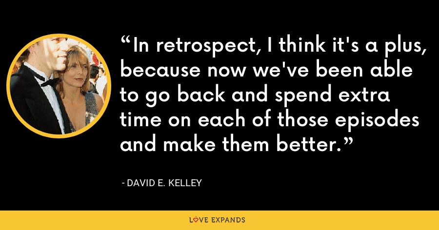 In retrospect, I think it's a plus, because now we've been able to go back and spend extra time on each of those episodes and make them better. - David E. Kelley
