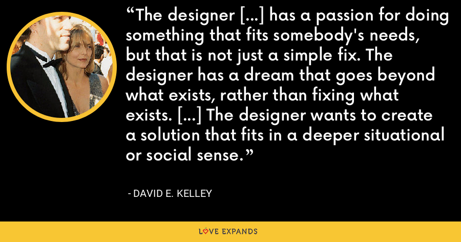 The designer [...] has a passion for doing something that fits somebody's needs, but that is not just a simple fix. The designer has a dream that goes beyond what exists, rather than fixing what exists. [...] The designer wants to create a solution that fits in a deeper situational or social sense. - David E. Kelley