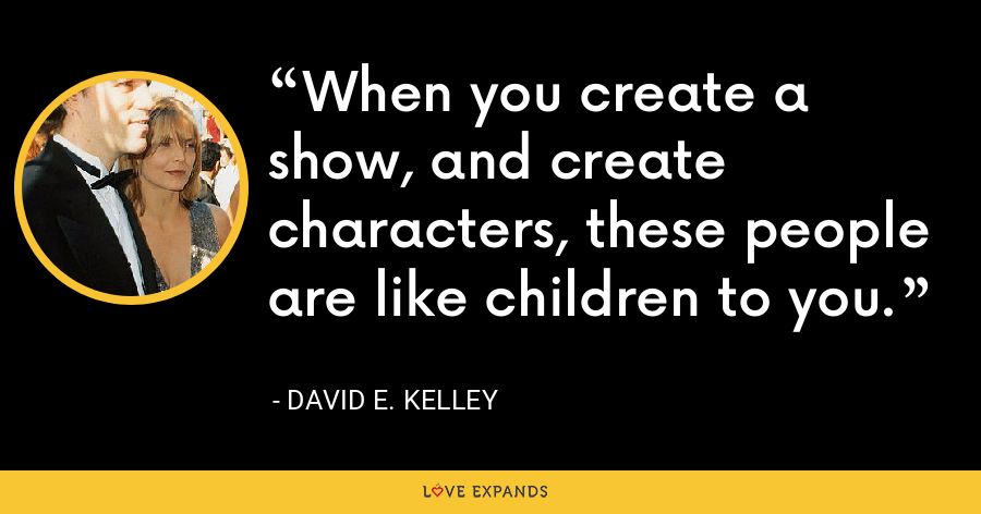 When you create a show, and create characters, these people are like children to you. - David E. Kelley