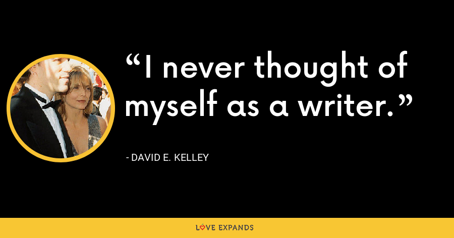 I never thought of myself as a writer. - David E. Kelley