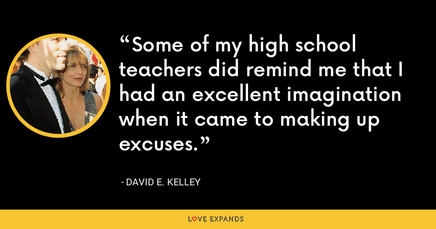 Some of my high school teachers did remind me that I had an excellent imagination when it came to making up excuses. - David E. Kelley