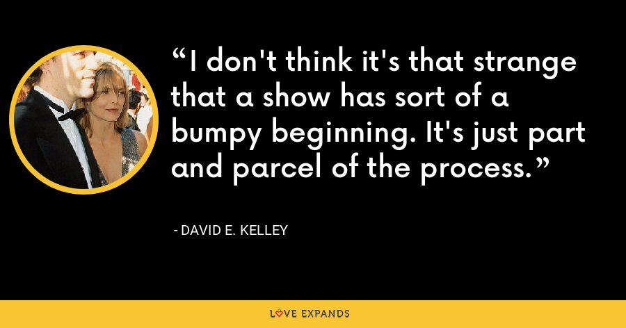 I don't think it's that strange that a show has sort of a bumpy beginning. It's just part and parcel of the process. - David E. Kelley