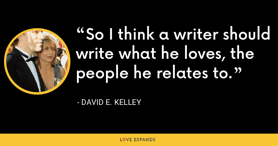 So I think a writer should write what he loves, the people he relates to. - David E. Kelley