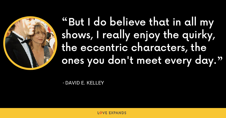 But I do believe that in all my shows, I really enjoy the quirky, the eccentric characters, the ones you don't meet every day. - David E. Kelley