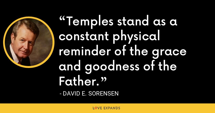 Temples stand as a constant physical reminder of the grace and goodness of the Father. - David E. Sorensen