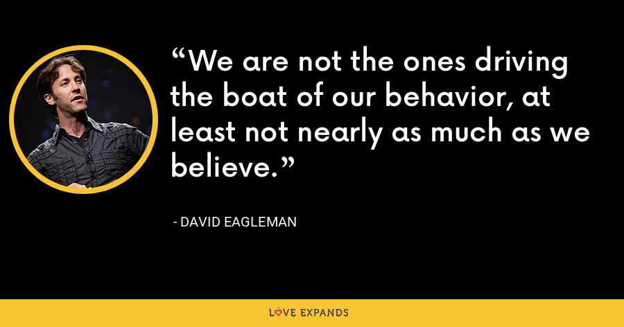We are not the ones driving the boat of our behavior, at least not nearly as much as we believe. - David Eagleman