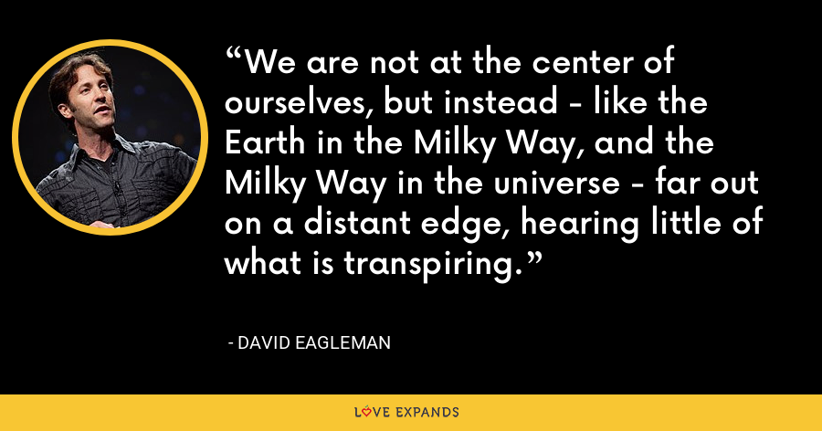 We are not at the center of ourselves, but instead - like the Earth in the Milky Way, and the Milky Way in the universe - far out on a distant edge, hearing little of what is transpiring. - David Eagleman