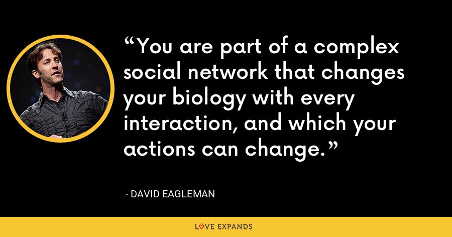 You are part of a complex social network that changes your biology with every interaction, and which your actions can change. - David Eagleman