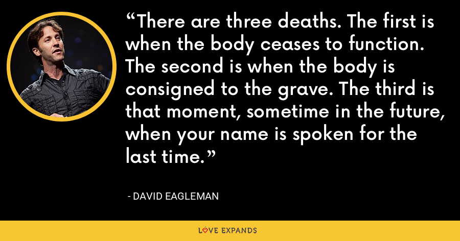 There are three deaths. The first is when the body ceases to function. The second is when the body is consigned to the grave. The third is that moment, sometime in the future, when your name is spoken for the last time. - David Eagleman