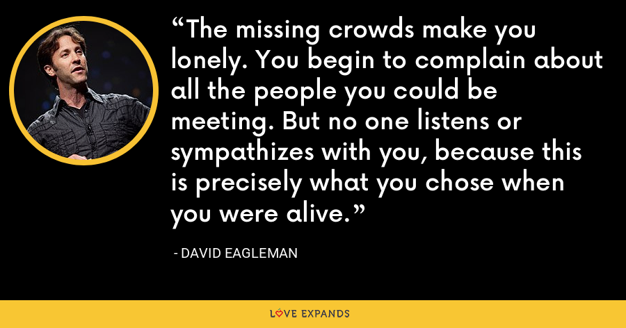The missing crowds make you lonely. You begin to complain about all the people you could be meeting. But no one listens or sympathizes with you, because this is precisely what you chose when you were alive. - David Eagleman