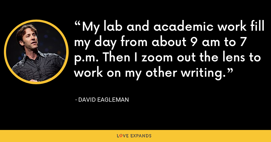 My lab and academic work fill my day from about 9 am to 7 p.m. Then I zoom out the lens to work on my other writing. - David Eagleman