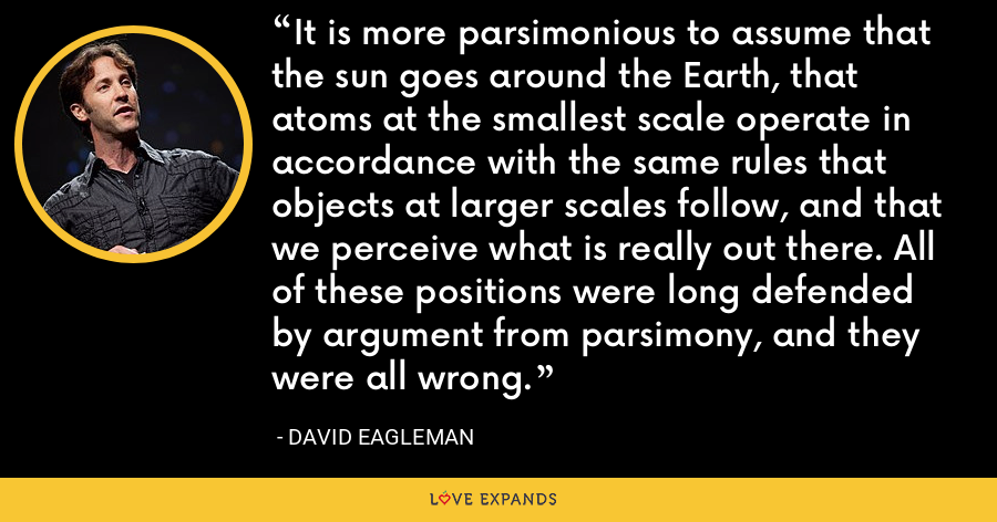 It is more parsimonious to assume that the sun goes around the Earth, that atoms at the smallest scale operate in accordance with the same rules that objects at larger scales follow, and that we perceive what is really out there. All of these positions were long defended by argument from parsimony, and they were all wrong. - David Eagleman