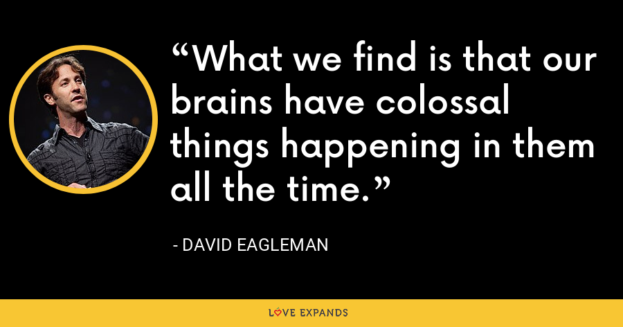 What we find is that our brains have colossal things happening in them all the time. - David Eagleman