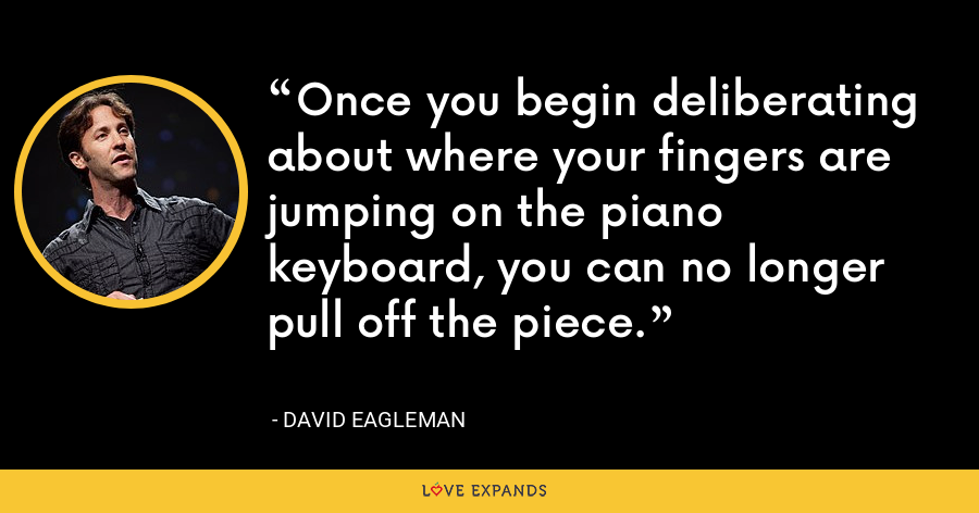 Once you begin deliberating about where your fingers are jumping on the piano keyboard, you can no longer pull off the piece. - David Eagleman