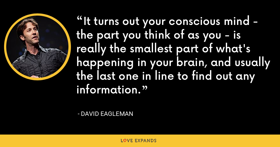 It turns out your conscious mind - the part you think of as you - is really the smallest part of what's happening in your brain, and usually the last one in line to find out any information. - David Eagleman