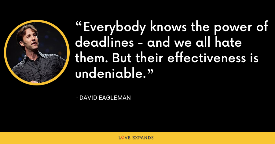 Everybody knows the power of deadlines - and we all hate them. But their effectiveness is undeniable. - David Eagleman