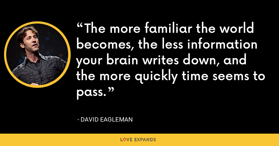 The more familiar the world becomes, the less information your brain writes down, and the more quickly time seems to pass. - David Eagleman