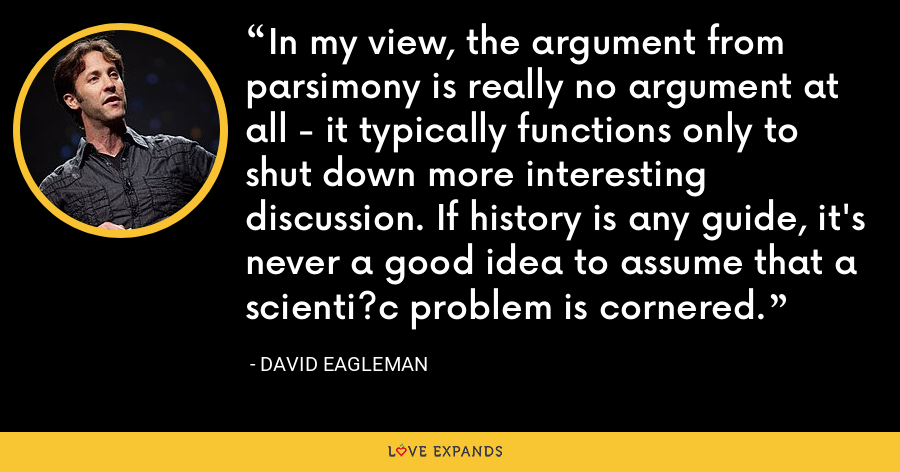 In my view, the argument from parsimony is really no argument at all - it typically functions only to shut down more interesting discussion. If history is any guide, it's never a good idea to assume that a scienti?c problem is cornered. - David Eagleman