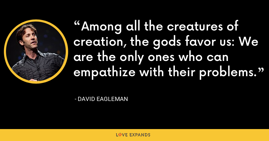 Among all the creatures of creation, the gods favor us: We are the only ones who can empathize with their problems. - David Eagleman