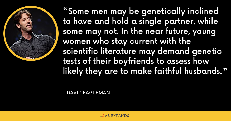 Some men may be genetically inclined to have and hold a single partner, while some may not. In the near future, young women who stay current with the scientific literature may demand genetic tests of their boyfriends to assess how likely they are to make faithful husbands. - David Eagleman