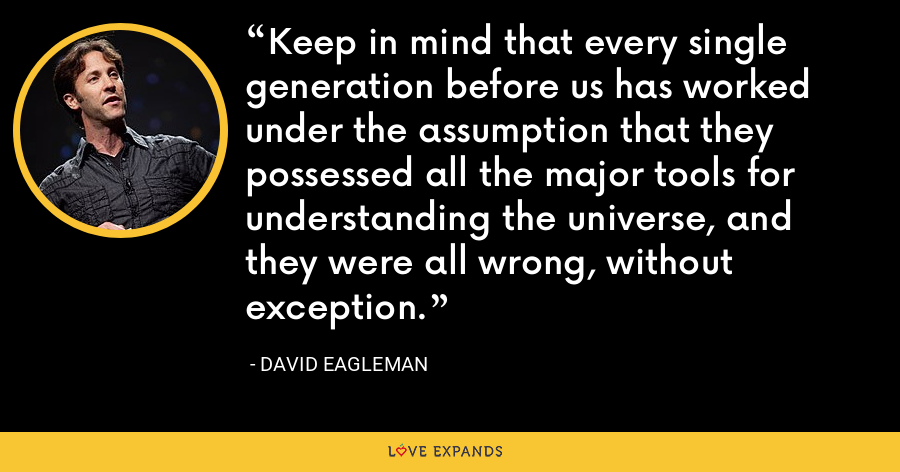 Keep in mind that every single generation before us has worked under the assumption that they possessed all the major tools for understanding the universe, and they were all wrong, without exception. - David Eagleman