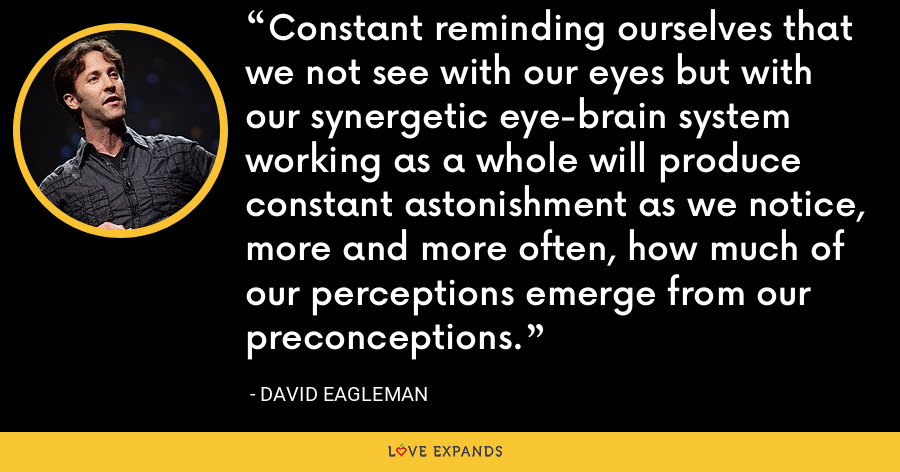 Constant reminding ourselves that we not see with our eyes but with our synergetic eye-brain system working as a whole will produce constant astonishment as we notice, more and more often, how much of our perceptions emerge from our preconceptions. - David Eagleman